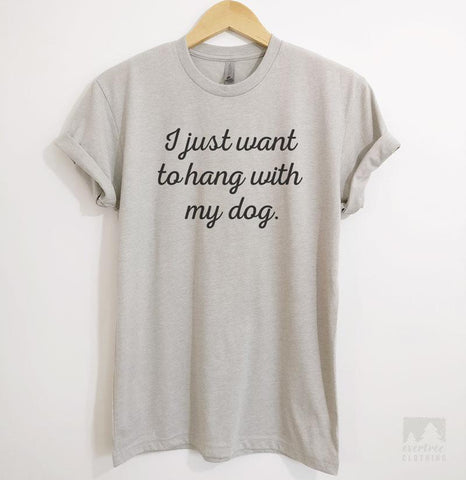 I Just Want To Hang With My Dog Silk Gray Unisex T-shirt