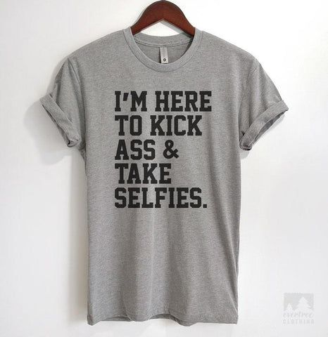 I'm Here To Kick Ass And Take Selfies Heather Gray Unisex T-shirt