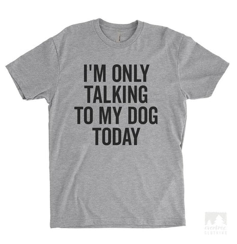 I'm Only Talking To My Dog Today Heather Gray Unisex T-shirt