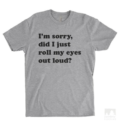I'm Sorry Did I Just Roll My Eyes Out Loud Heather Gray Unisex T-shirt