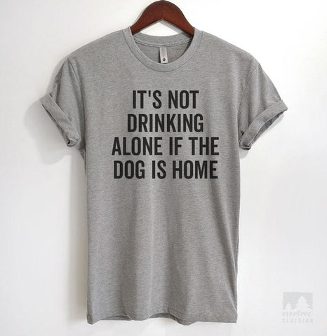 It's Not Drinking Alone If The Dog Is Home Heather Gray Unisex T-shirt