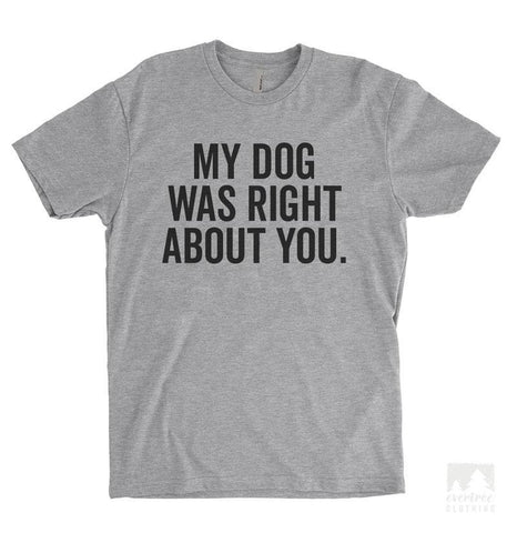 My Dog Was Right About You Heather Gray Unisex T-shirt