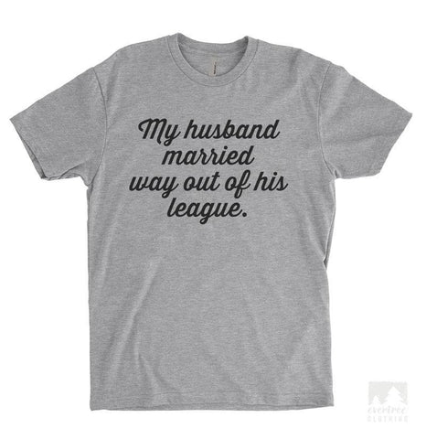 My Husband Married Way Out Of His League Heather Gray Unisex T-shirt