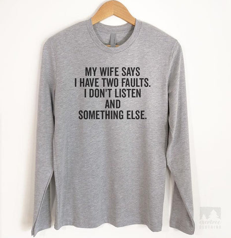 My Wife Says I Have Two Faults. I Don't Listen And Something Else. Long Sleeve T-shirt