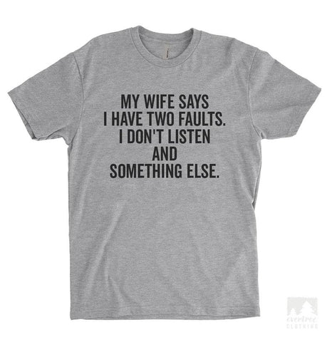 My Wife Says I Have Two Faults. I Don't Listen And Something Else. Heather Gray Unisex T-shirt