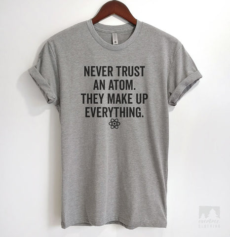 Never Trust An Atom They Make Up Everything T-shirt, Tank Top, Hoodie, Sweatshirt