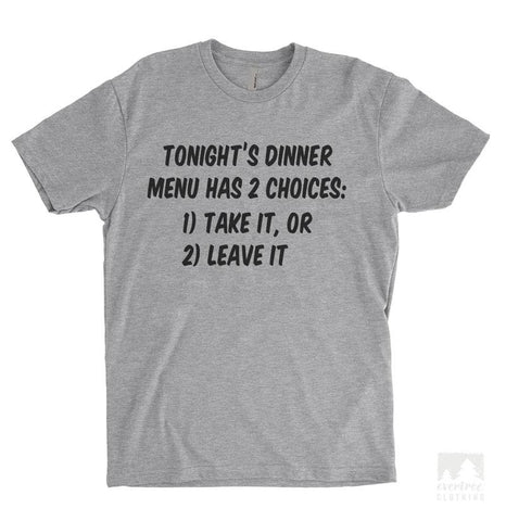 Tonight's Dinner Menu Has 2 Choices: Take It, Or Leave It Heather Gray Unisex T-shirt