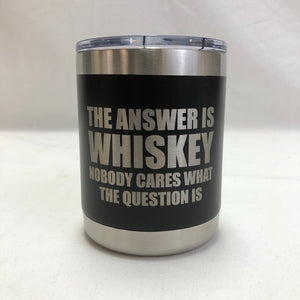 Whiskey is the Answer - 10oz Tumbler