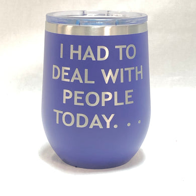 I Had To Deal With People Today - 12oz Wine Tumbler