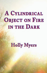 A Cylindrical Object on Fire in the Dark by Holly Myers