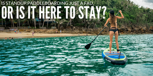Is Stand Up Paddleboarding Just a Fad, or Is It Here to Stay?