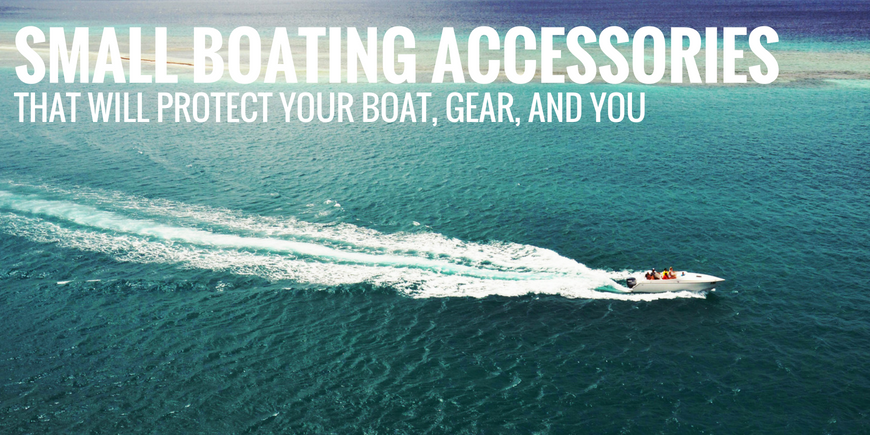 Small Boating Accessories that Will Protect Your Boat, Gear, and YOU