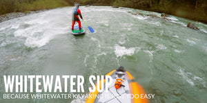Whitewater SUP, Because Whitewater Kayaking Is Just Too Easy