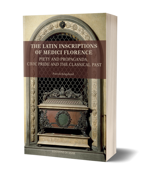 The Latin Inscriptions of Medici Florence. Piety and Propaganda, Civic Pride and the Classical Past