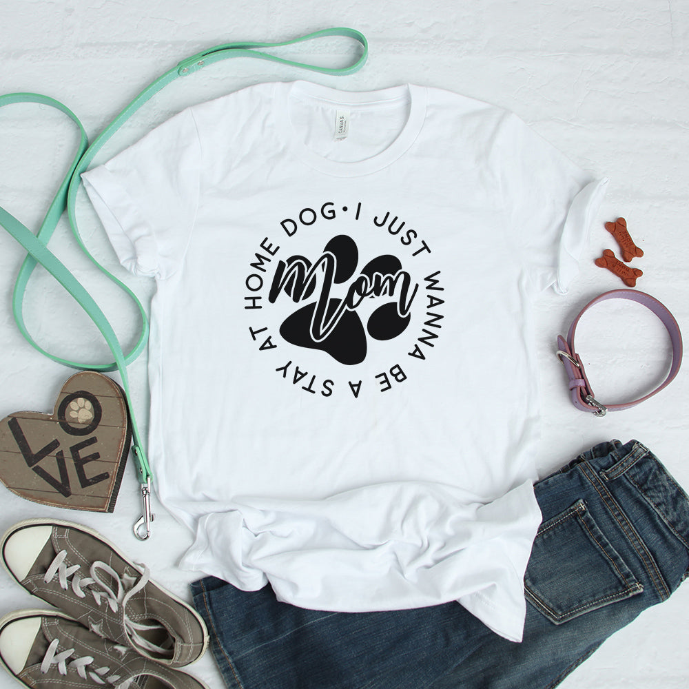 I  Just Wanna Be A Stay At Home Dog Mom - T-shirt