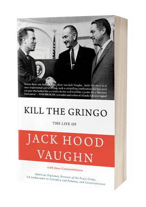 Kill the Gringo: The Life of Jack Vaughn―American diplomat, Director of the Peace Corps, US ambassador to Colombia and Panama, and conservationist