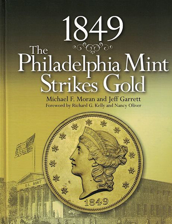 1849: The Philadelphia Mint Strikes Gold by Michael F. Moran & Jeff Garrett