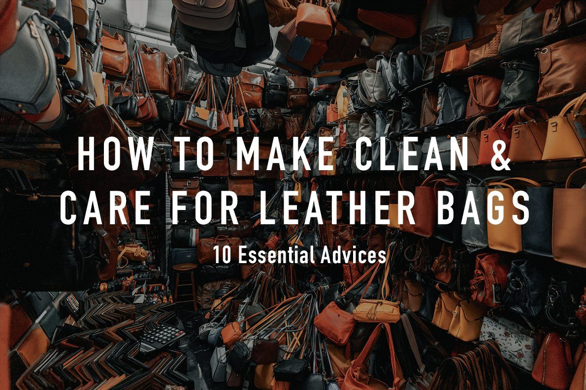 How to Clean and Care for Leather Bags and Backpacks? 10 Essential Advices