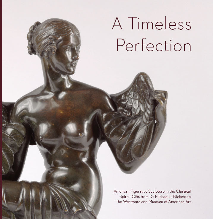 A Timeless Perfection: American Figurative Sculpture in the Classical Spirit - Gifts from Dr. Michael L. Nieland to The Westmoreland Museum of American Art
