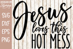 Jesus loves this Hot Mess SVG DXF EPS PNG