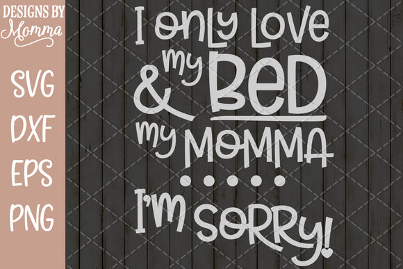 Only Love my Bed and my Momma Im sorry SVG DXF EPS PNG