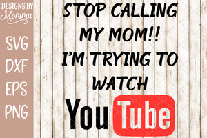 Stop Calling My Mom I'm Trying to watch YouTube SVG DXF EPS PNG