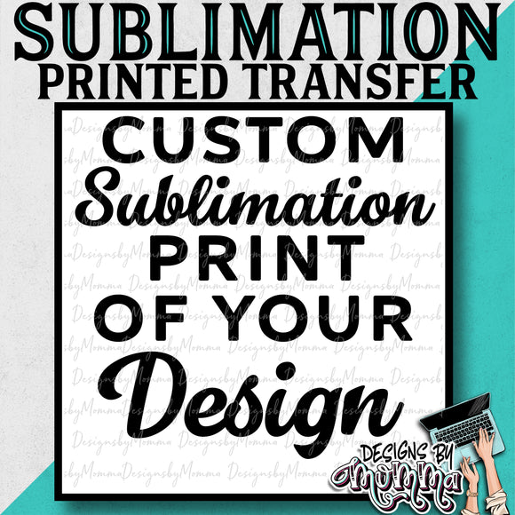 CUSTOM Design Sublimation Printed Transfer