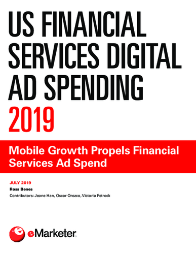 US Financial Services Digital Ad Spending 2019: Mobile Growth Propels Financial Services Ad Spend