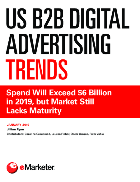 US B2B Digital Advertising Trends: Spend Will Exceed $6 Billion in 2019, but Market Still Lacks Maturity