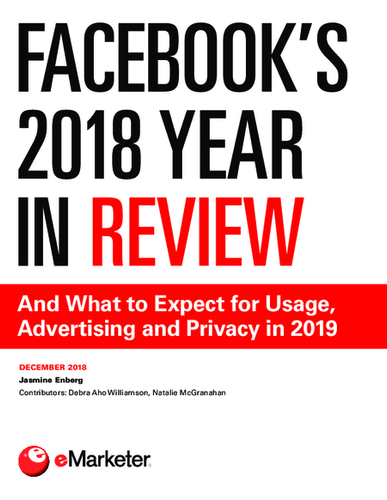 Facebook's 2018 Year in Review: And What to Expect for Usage, Advertising and Privacy in 2019