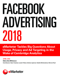 Facebook Advertising 2018: eMarketer Tackles Big Questions on Usage, Privacy and Ad Targeting in Wake of Cambridge Analytica