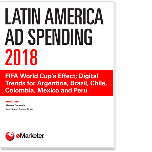 Latin America Ad Spending 2018: FIFA World Cup's Effect; Digital Trends for Argentina, Brazil, Chile, Colombia, Mexico and Peru