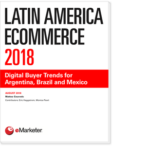 Latin America Ecommerce 2018: Digital Buyer Trends for Argentina, Brazil and Mexico