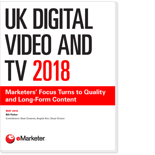 UK Digital Video and TV 2018: Marketers' Focus Turns to Quality and Long-Form Content