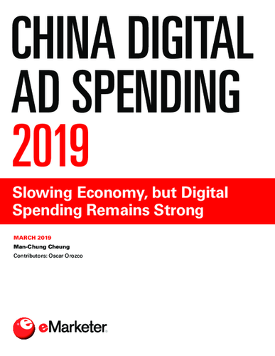 China Digital Ad Spending 2019: Slowing Economy, but Digital Spending Remains Strong