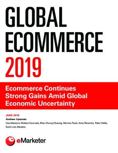 Global Ecommerce 2019: Ecommerce Continues Strong Gains Amid Global Economic Uncertainty