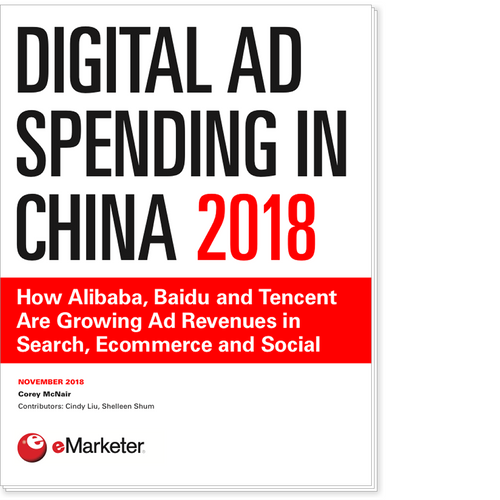 Digital Ad Spending in China 2018: How Alibaba, Baidu and Tencent Are Growing Ad Revenues in Search, Ecommerce and Social