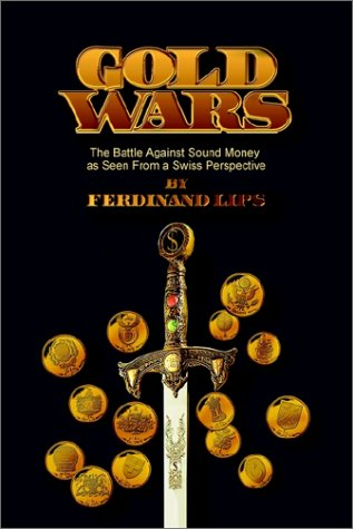 Gold Wars: The Battle Against Sound Money As Seen From A Swiss Perspective by Ferdinand Lips
