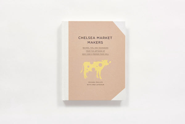 Chelsea Market Makers: Recipes, Tips, and Techniques from the Artisans of New York
