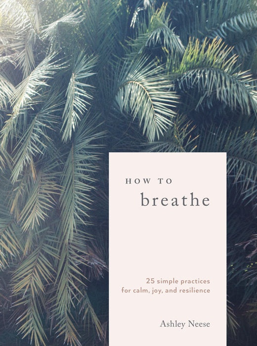 How To Breathe: 25 Simple Practices for Calm, Joy, and Resilience by Ashley Neese
