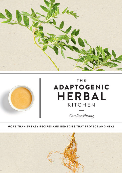 The Adaptogenic Herbal Kitchen: More Than 65 Easy Recipes and Remedies That Protect and Heal by Caroline Hwang