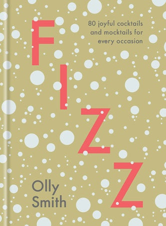 Fizz: 80 Joyful Cocktails and Mocktails For Every Occasion by Olly Smith