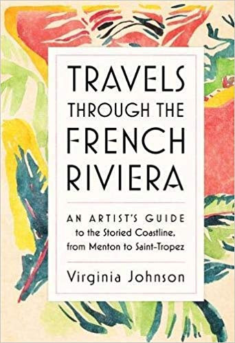 Travels Through the French Riviera: An Artist's Guide to the Storied Coastline, from Menton to Saint-Tropez