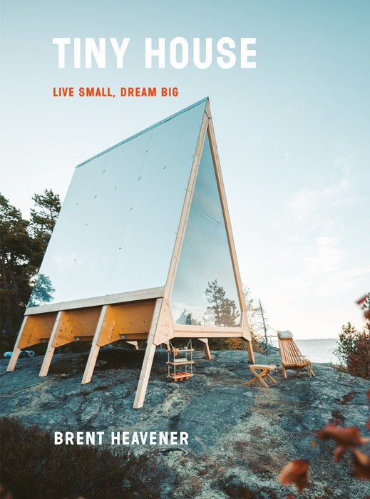 Tiny House: Live Small, Dream Big by Brent Heavener