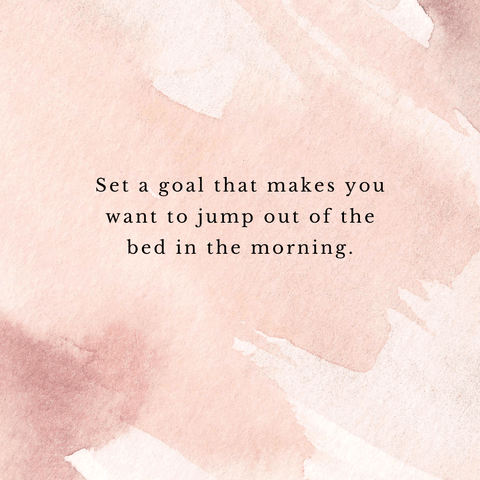 Set a goal that makes You Jump out of bed quote