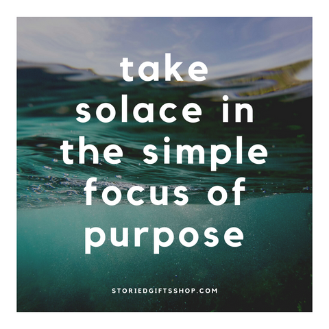Solace in the simple focus of purpose