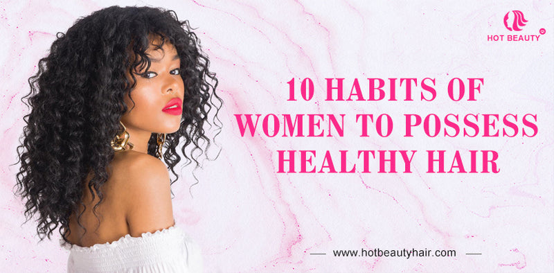10 Habits of Women to Possess Healthy Hair