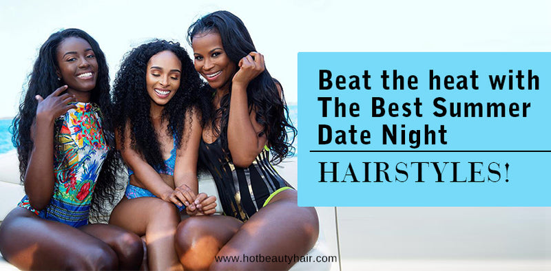 Beat the heat with The Best Summer Date Night Hairstyles