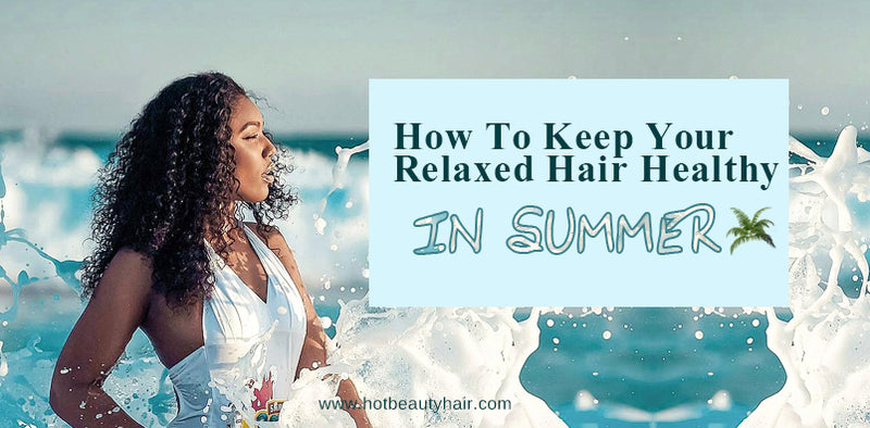 How To Keep Your Relaxed Hair Healthy In Summer