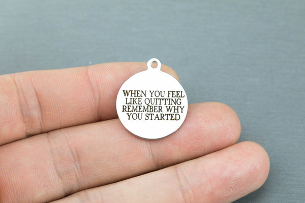 Stainless Steel Charms -- when you feel like quitting remember where you started - Laser Engraved Silver Tone